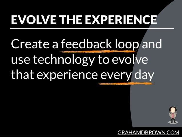 GRAHAMDBROWN.COM EVOLVE THE EXPERIENCE Create a feedback loop and use technology to evolve that experience every day