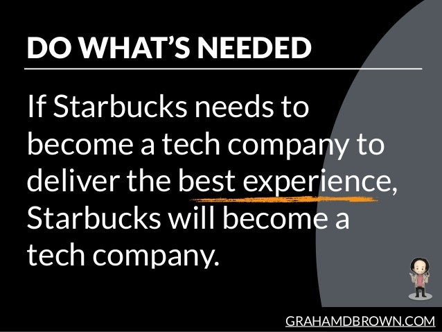 GRAHAMDBROWN.COM DO WHAT'S NEEDED If Starbucks needs to become a tech company to deliver the best experience, Starbucks wi...