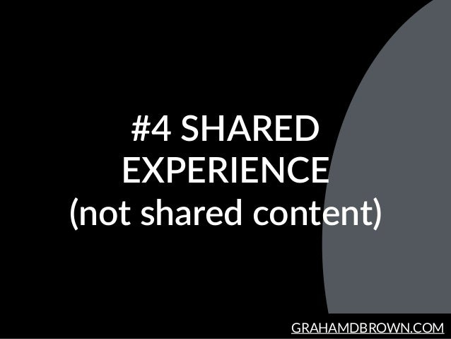 GRAHAMDBROWN.COM #4  SHARED   EXPERIENCE   (not  shared  content)