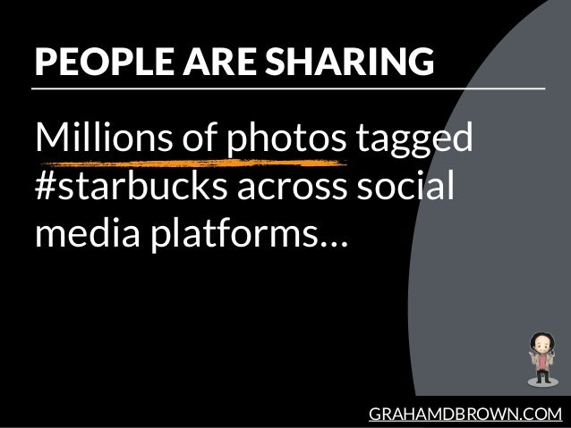 GRAHAMDBROWN.COM PEOPLE ARE SHARING Millions of photos tagged #starbucks across social media platforms…