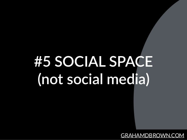 GRAHAMDBROWN.COM #5  SOCIAL  SPACE   (not  social  media)
