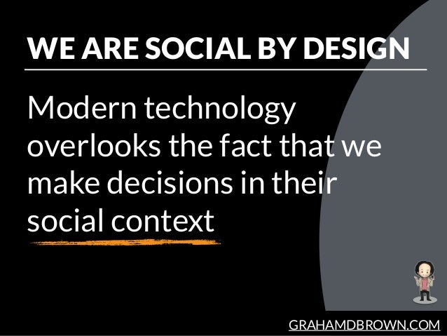 GRAHAMDBROWN.COM WE ARE SOCIAL BY DESIGN Modern technology overlooks the fact that we make decisions in their social conte...