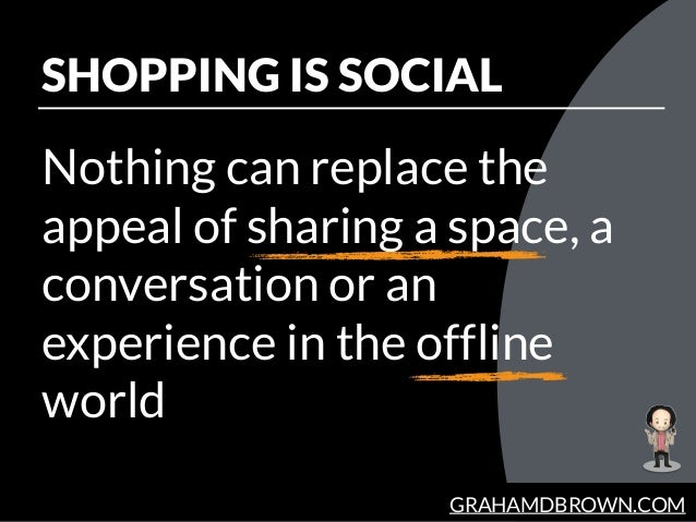 GRAHAMDBROWN.COM SHOPPING IS SOCIAL Nothing can replace the appeal of sharing a space, a conversation or an experience in ...