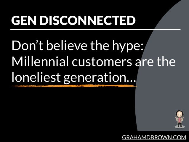 GRAHAMDBROWN.COM GEN DISCONNECTED Don't believe the hype: Millennial customers are the loneliest generation…