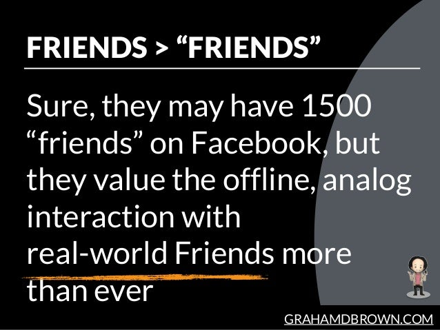 "GRAHAMDBROWN.COM FRIENDS > ""FRIENDS"" Sure, they may have 1500 ""friends"" on Facebook, but they value the offline, analog in..."