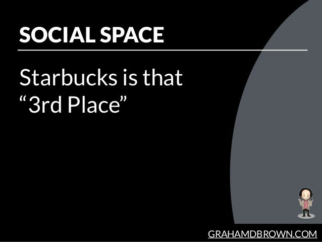 GRAHAMDBROWN.COM SOCIAL SPACE Starbucks is that