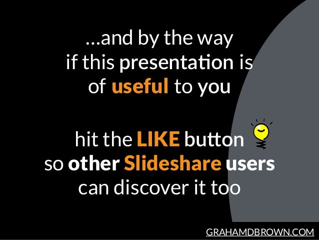 GRAHAMDBROWN.COM …and by the way if this presentaBon  is   of  useful  to  you hit the LIKE buYon so other Slideshare user...