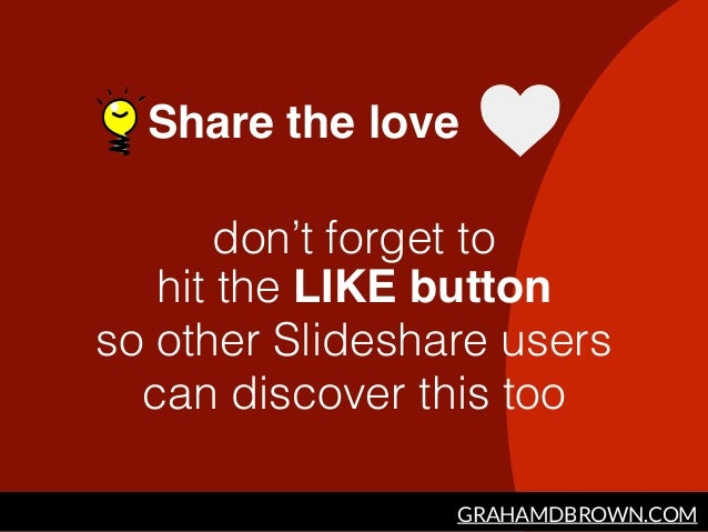 GRAHAMDBROWN.COM Share the love don't forget to  hit the LIKE button so other Slideshare users can discover this too
