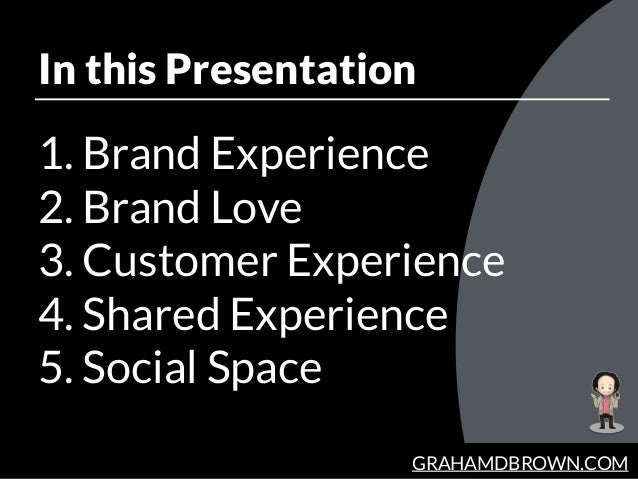 GRAHAMDBROWN.COM In this Presentation 1. Brand Experience 2. Brand Love 3. Customer Experience 4. Shared Experience 5. Soc...