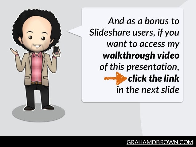 GRAHAMDBROWN.COM9 And  as  a  bonus  to   Slideshare  users,  if  you   want  to  access  my   walkthrough video     of  t...