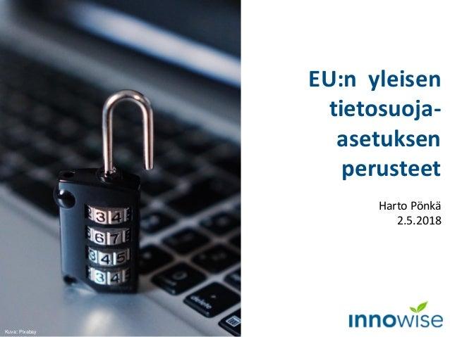 EU:n yleisen tietosuoja- asetuksen perusteet Harto Pönkä 2.5.2018 Kuva: Pixabay