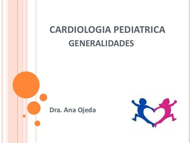 CARDIOLOGIA PEDIATRICAGENERALIDADESDra. Ana Ojeda