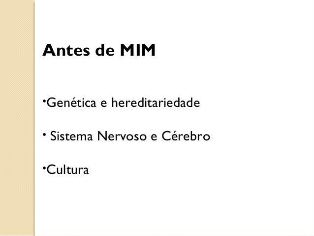 Antes de MIM •Genética e hereditariedade • Sistema Nervoso e Cérebro •Cultura