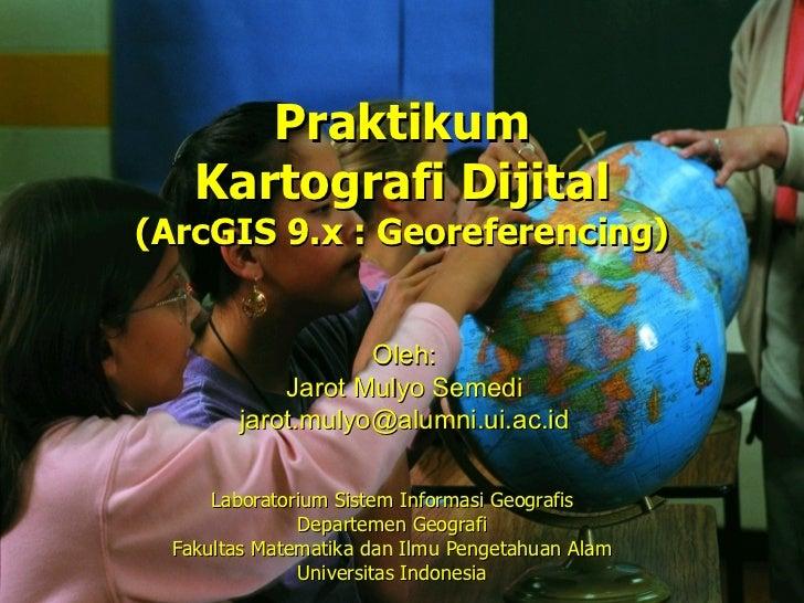 Praktikum    Kartografi Dijital(ArcGIS 9.x : Georeferencing)                   Oleh:            Jarot Mulyo Semedi        ...