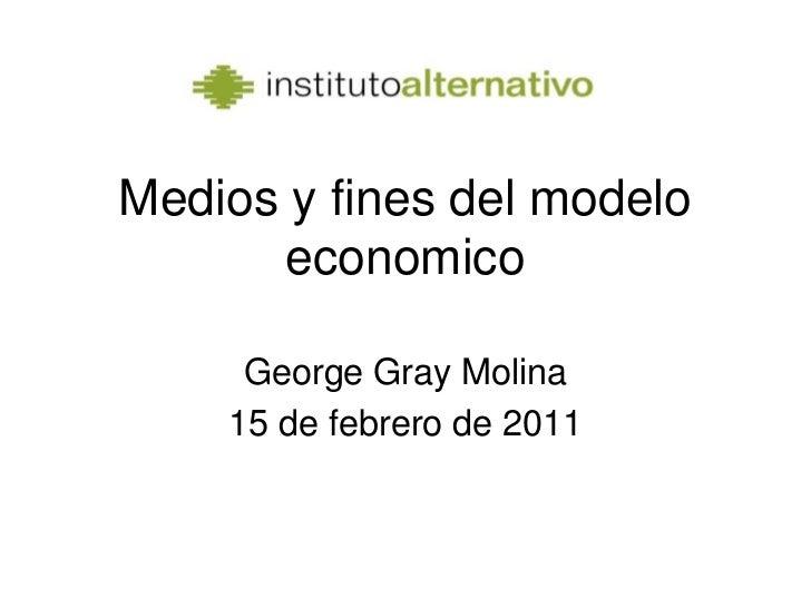 Medios y fines del modelo economico<br />George Gray Molina<br />15 de febrero de 2011<br />
