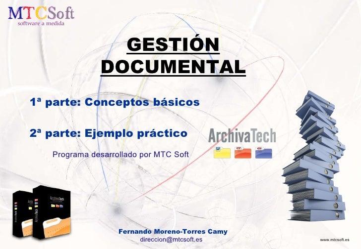GESTIÓN DOCUMENTAL 1ª parte: Conceptos básicos 2ª parte: Ejemplo práctico Programa desarrollado por MTC Soft Fernando More...