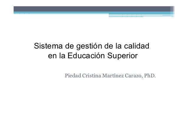 Sistema de gestión de la calidad    en la Educación Superior        Piedad Cristina Martínez Carazo, PhD.