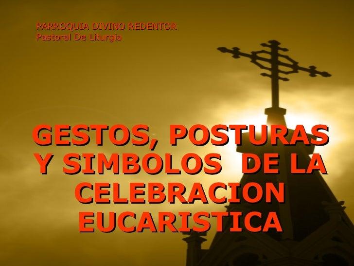PARROQUIA DIVINO REDENTOR Pastoral De Liturgia GESTOS, POSTURAS Y SIMBOLOS  DE LA CELEBRACION EUCARISTICA