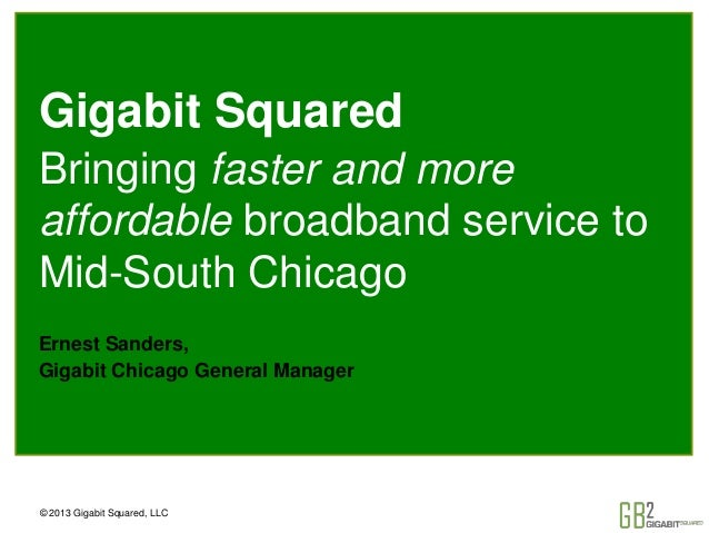 © 2013 Gigabit Squared, LLC Gigabit Squared Bringing faster and more affordable broadband service to Mid-South Chicago Ern...