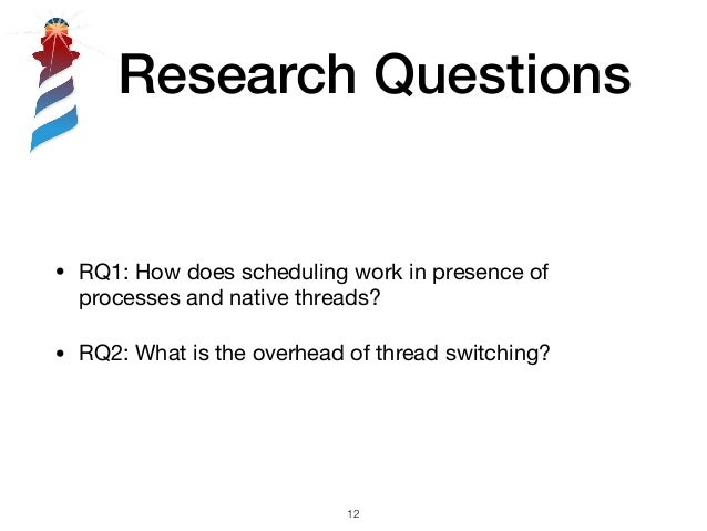 Research Questions • RQ1: How does scheduling work in presence of processes and native threads?  • RQ2: What is the overhe...