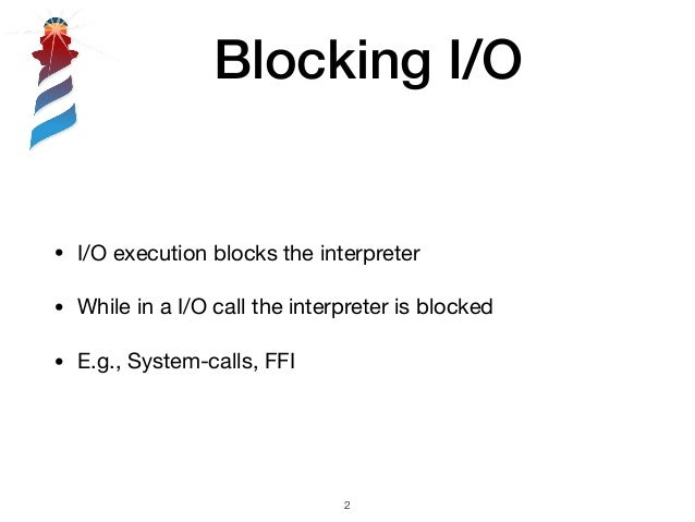 Blocking I/O !2 • I/O execution blocks the interpreter  • While in a I/O call the interpreter is blocked  • E.g., System-c...