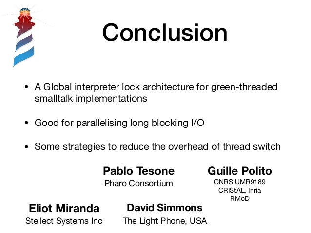Conclusion • A Global interpreter lock architecture for green-threaded smalltalk implementations  • Good for parallelising...