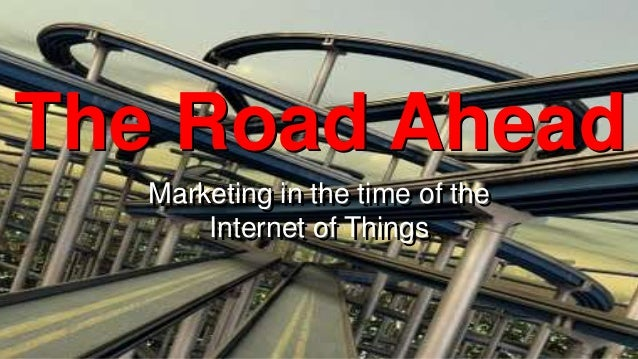 The Road Ahead Marketing in the time of the Marketing in the time of the Internet of Things Internet of Things