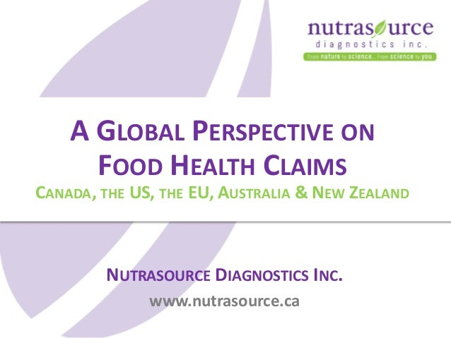 NUTRASOURCE DIAGNOSTICS INC. www.nutrasource.ca A GLOBAL PERSPECTIVE ON FOOD HEALTH CLAIMS CANADA, THE US, THE EU, AUSTRAL...