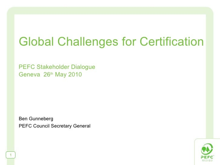 Global Challenges for Certification PEFC Stakeholder Dialogue Geneva  26 th  May 2010 Ben Gunneberg PEFC Council Secretary...