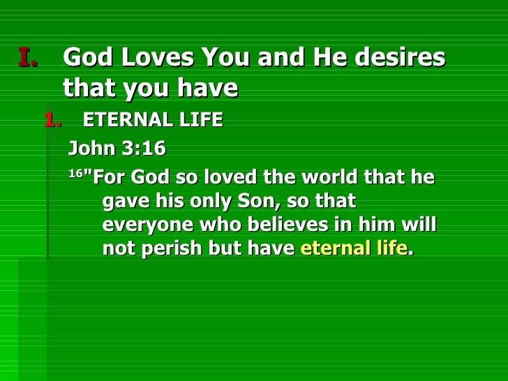 <ul><li>God Loves You and He desires that you have </li></ul><ul><ul><li>ETERNAL LIFE </li></ul></ul><ul><ul><ul><li>John ...