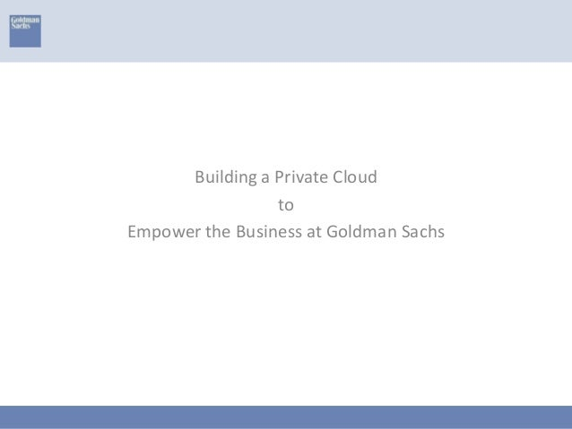 Building a Private CloudtoEmpower the Business at Goldman Sachs