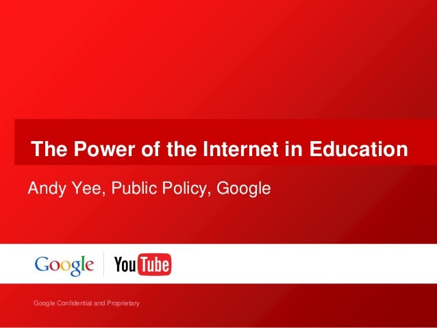 Google Confidential and Proprietary Google Confidential and Proprietary The Power of the Internet in Education Andy Yee, P...