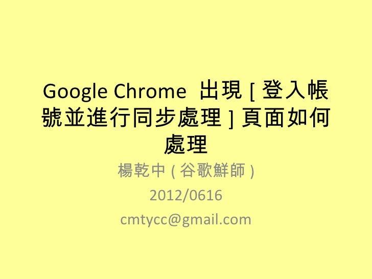 Google Chrome 出現 [ 登入帳號並進行同步處理 ] 頁面如何           處理     楊乾中 ( 谷歌鮮師 )        2012/0616     cmtycc@gmail.com