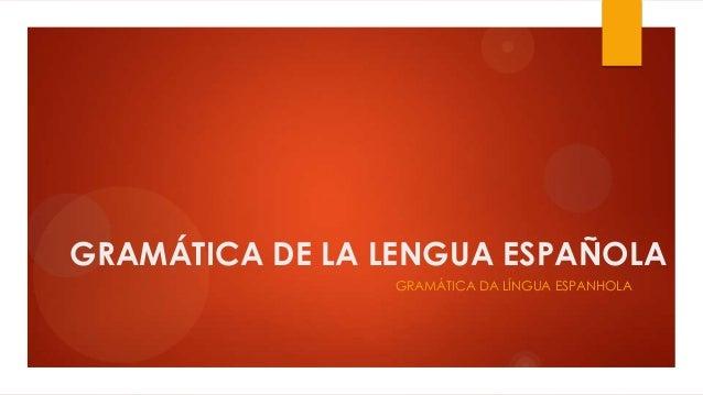 GRAMÁTICA DE LA LENGUA ESPAÑOLA GRAMÁTICA DA LÍNGUA ESPANHOLA