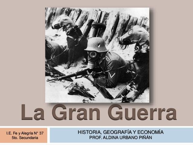 HISTORIA, GEOGRAFÍA Y ECONOMÍA PROF. ALDINA URBANO PIÑÁN La Gran Guerra I.E. Fe y Alegría N° 37 5to. Secundaria