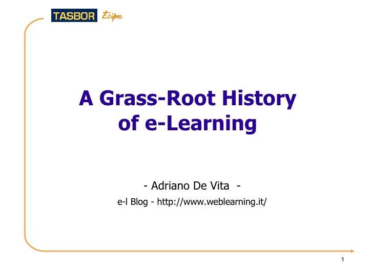 A Grass-Root History of e-Learning <ul><ul><li>-  Adriano De Vita  - </li></ul></ul><ul><ul><li>e-l Blog -  http://www.web...