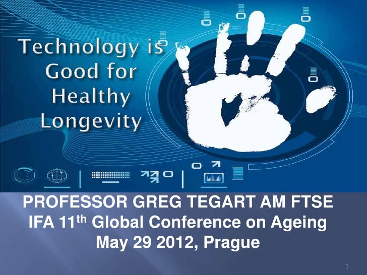 PROFESSOR GREG TEGART AM FTSE IFA 11th Global Conference on Ageing          May 29 2012, Prague                           ...