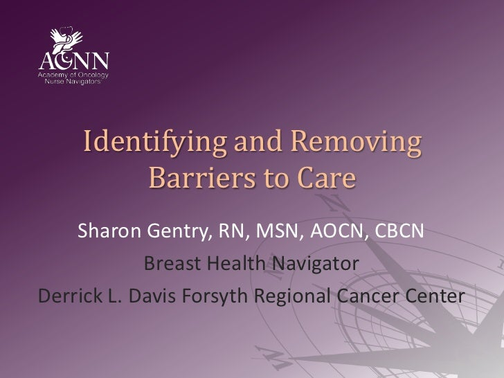 Identifying and Removing Barriers to Care<br />Sharon Gentry, RN, MSN, AOCN, CBCN<br />Breast Health Navigator<br />Derric...