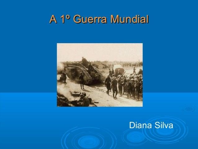 A 1º Guerra MundialA 1º Guerra Mundial Diana Silva