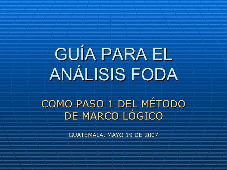 GUÍA PARA EL ANÁLISIS FODA COMO PASO 1 DEL MÉTODO DE MARCO LÓGICO GUATEMALA, MAYO 19 DE 2007