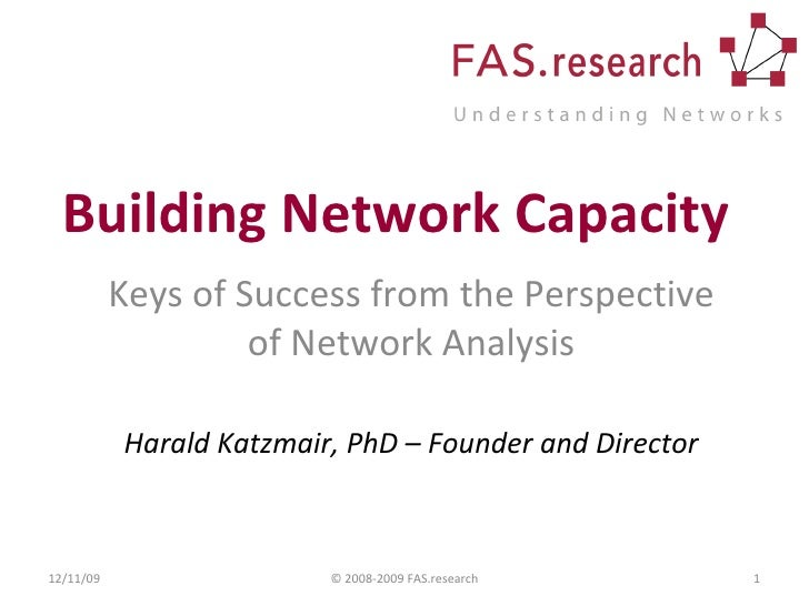 Building Network Capacity Keys of Success from the Perspective of Network Analysis Harald Katzmair, PhD – Founder and Dire...
