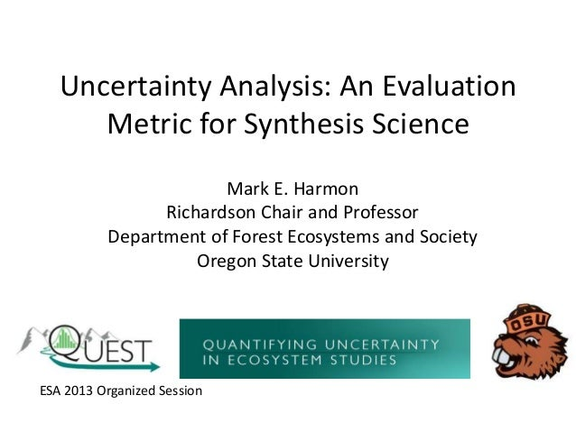 Uncertainty Analysis: An Evaluation Metric for Synthesis Science Mark E. Harmon Richardson Chair and Professor Department ...