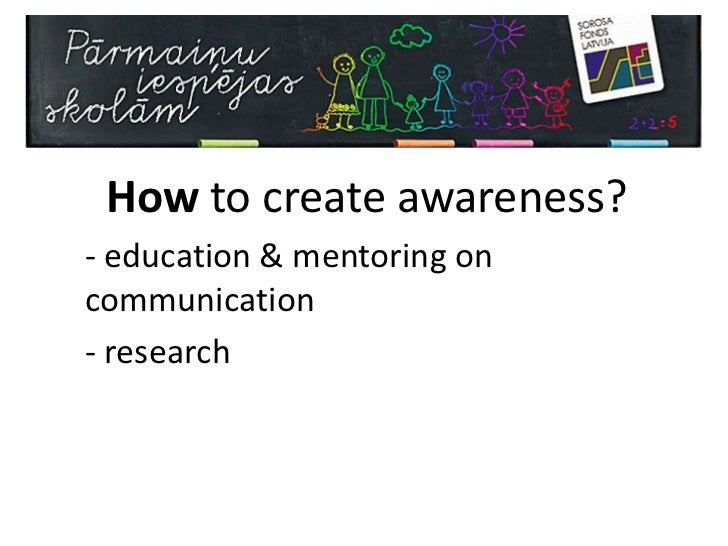 How to create awareness?<br /><ul><li>education & mentoring on communication