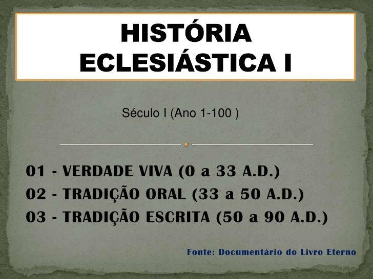 Século I (Ano 1-100 )01 - VERDADE VIVA (0 a 33 A.D.)02 - TRADIÇÃO ORAL (33 a 50 A.D.)03 - TRADIÇÃO ESCRITA (50 a 90 A.D.) ...