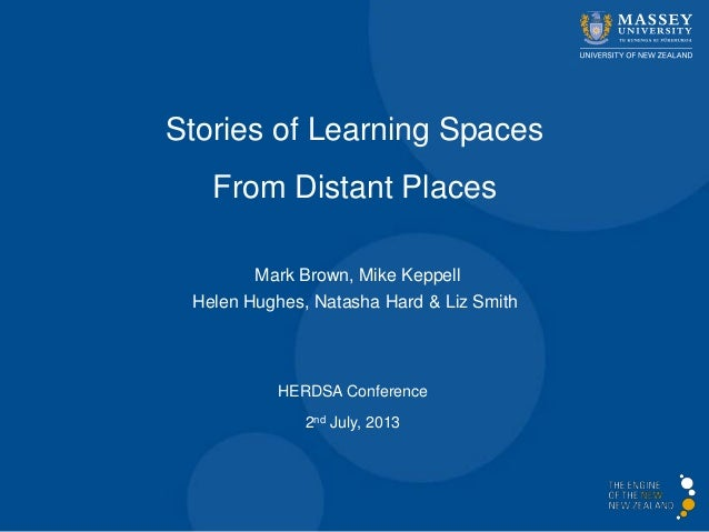 Stories of Learning Spaces From Distant Places HERDSA Conference 2nd July, 2013 Mark Brown, Mike Keppell Helen Hughes, Nat...