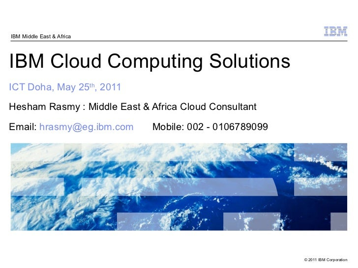 IBM Cloud Computing Solutions ICT Doha, May 25 th , 2011 Hesham Rasmy : Middle East & Africa Cloud Consultant Email:  [ema...