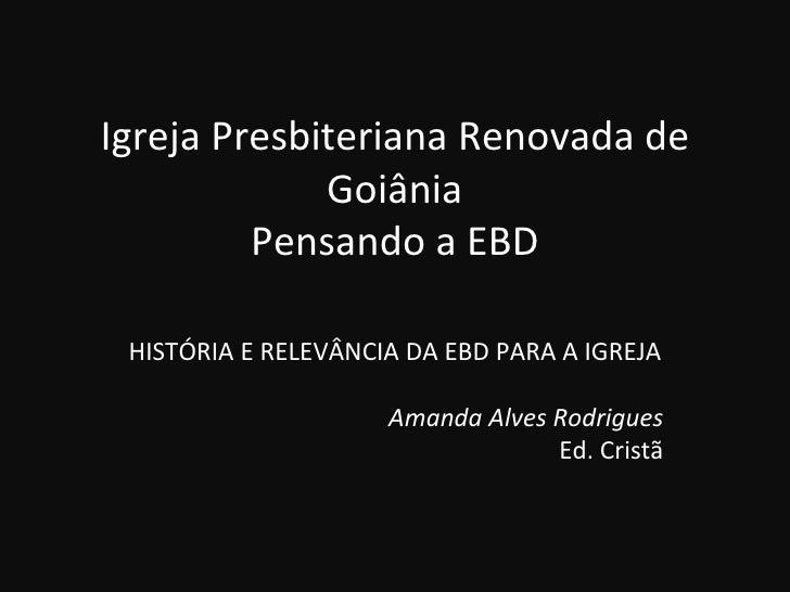 Igreja Presbiteriana Renovada de             Goiânia         Pensando a EBD HISTÓRIA E RELEVÂNCIA DA EBD PARA A IGREJA    ...
