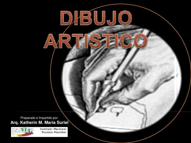 DIBUJO ARTISTICO<br />Preparado e Impartido por:<br />Arq. Katherin M. María Suriel<br />