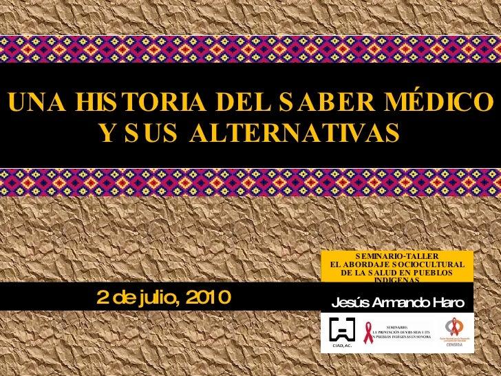 UNA HISTORIA DEL SABER MÉDICO Y SUS ALTERNATIVAS Jesús Armando Haro SEMINARIO-TALLER EL ABORDAJE SOCIOCULTURAL DE LA SALUD...