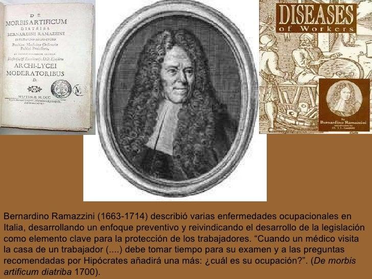 Bernardino  Ramazzini (1663-1714) describió varias enfermedades ocupacionales en Italia, desarrollando un enfoque  prevent...